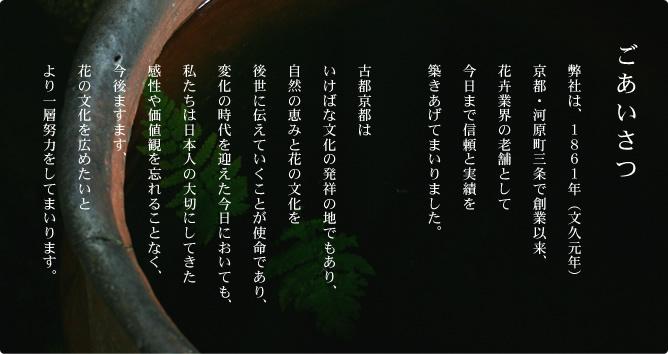 ごあいさつ 弊社は、1861年(文久元年)京都・河原町三条で創業以来、花卉業界の老舗として今日まで信頼と実績を築きあげてまいりました。 古都京都はいけばな文化の発祥の地でもあり、自然の恵みと花の文化を後世に伝えていくことが使命であり、変化の時代を迎えた今日においても、私たちは日本人の大切にしてきた感性や価値観を忘れることなく、今後ますます、花の文化を広めたいとより一層努力をしてまいります。